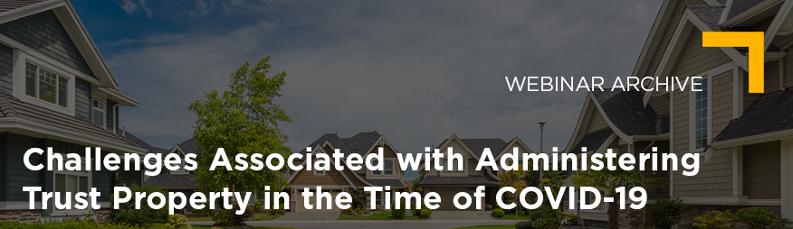 Apr 22 Challenges Associated with Administering Trust Property in the Time of COVID-19 Webinar Archive 876x254